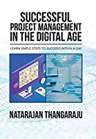 Successful Project Management in the Digital Age: Learn Simple Steps to Succeed Within a Day