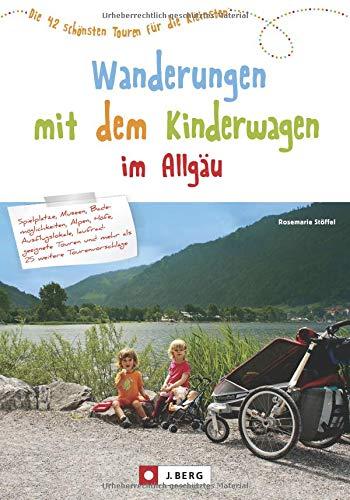 Wandern mit Kinderwagen im Allgäu: Allgäu Wanderführer für familiengerechte Wanderungen mit Kinderwagen inkl. Kempten und Umgebung: Die 42 schönsten Touren für die Kleinsten