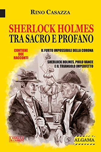 Sherlock Holmes tra sacro e profano: Due racconti: Il furto impossibile della Corona; Sherlock Holmes, Philo Vance e il triangolo imperfetto (I Gialli di Crimen)