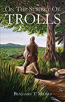 On The Subject Of Trolls by [Benjamin T. Milnes]