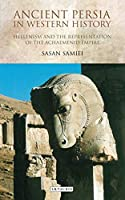 Ancient Persia in Western History: Hellenism and the Representation of the Achaemenid Empire