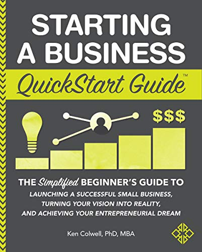 Starting a Business QuickStart Guide: The Simplified Beginner's Guide to Launching a Successful Small Business, Turning Your Vision into Reality, and Achieving ... Dream (QuickStart Guides™ - Business)