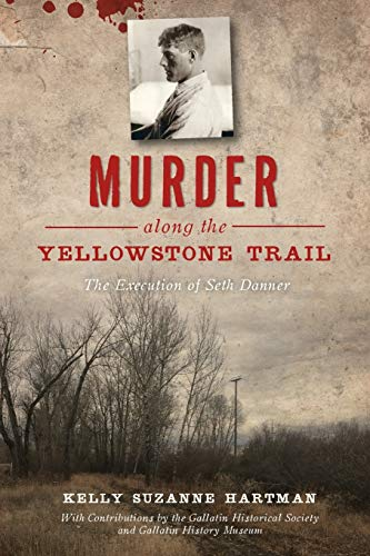 Compare Textbook Prices for Murder along the Yellowstone Trail: The Execution of Seth Danner True Crime  ISBN 9781467144544 by Hartman, Kelly Suzanne,Museum, The Gallatin Historical Society and Gallatin History