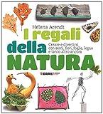 I regali della natura. Creare e divertirsi con semi, fiori, foglie, legno e tanto altro ancora. Ediz. illustrata