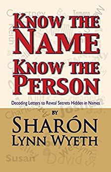 Know the Name; Know the Person: Decoding Letters to Reveal Secrets Hidden in Names by [Sharón Lynn Wyeth, Don Fedor]