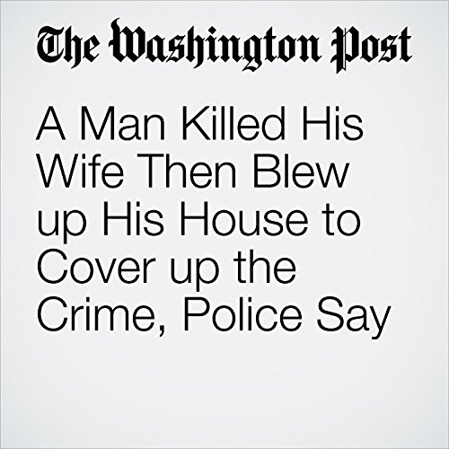 A Man Killed His Wife Then Blew up His House to Cover up the Crime, Police Say copertina