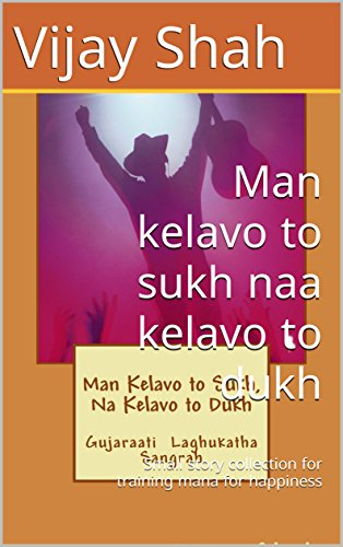 Man kelavo to sukh naa kelavo to dukh: Small story collection for training mana for happiness (Gujarati Edition)