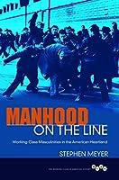 Manhood on the Line: Working-Class Masculinities in the American Heartland (Working Class in American History)