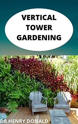 VERTICAL TOWER GARDENIG: The complete and perfect guide for beginners to organic and sustainable produce production without a backyard (English Edition)