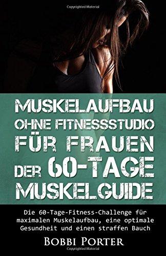 Muskelaufbau ohne Fitnessstudio für Frauen - Der 60-Tage-Muskelguide: Die 60-Tage-Fitness-Challenge für maximalen Muskelaufbau, eine optimale ... Bodybuilding, Gesundheit, Trainingsplan)