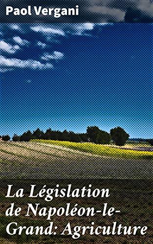 Couverture du livre La Législation de Napoléon-le-Grand: Agriculture