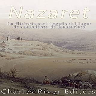 Nazaret: La Historia y el Legado del lugar de nacimiento de Jesucristo [Nazareth: The Story and the Legacy of the Birthplace of Jesus Christ]                   By:                                                                                                                                 Charles River Editors                               Narrated by:                                                                                                                                 Nicolas Villanueva                      Length: 1 hr and 21 mins     Not rated yet     Overall 0.0