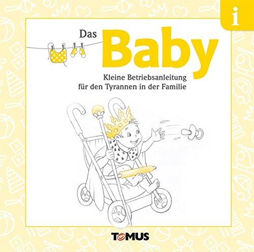 Das Baby: Kleine Betriebsanleitung für den Tyrannen in der Familie