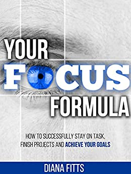 Your Focus Formula: How to Successfully Stay on Task, Finish Projects and Achieve Your Goals by [Diana Fitts]