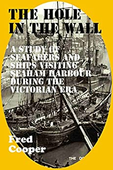 THE HOLE-IN-THE-WALL: The seafarers and ships that visited Seaham Harbour during the Victorian era by [Fred Cooper]
