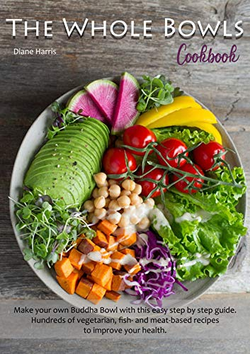 The Whole Bowls Cookbook: Make your own Buddha Bowl with this easy step by step guide. Hundreds of vegetarian, fish- and meat-based recipes to improve your health.