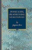 Physicalism, or Something Near Enough (Princeton Monographs in Philosophy) by Jaegwon Kim(2007-12-23)