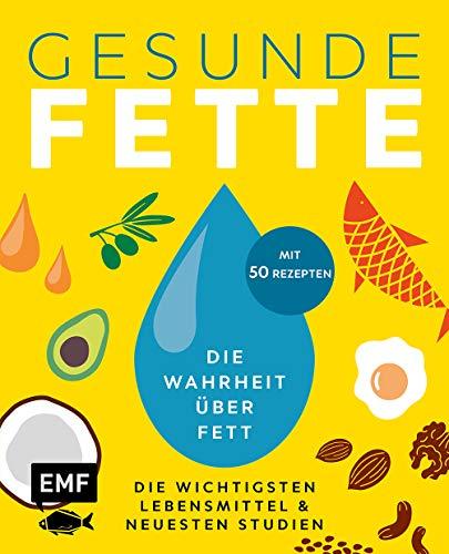 Gesunde Fette – Die wichtigsten Lebensmittel & neuesten Studien – mit 50 Rezepten: Die Wahrheit über Fett