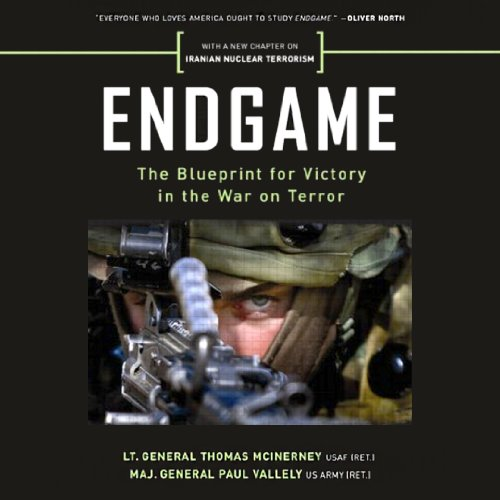 Endgame     The Blueprint for Victory in the War on Terror              By:                                                                                                                                 Thomas McInerney,                                                                                        Paul Vallely                               Narrated by:                                                                                                                                 Denis Coffey                      Length: 5 hrs and 27 mins     Not rated yet     Overall 0.0