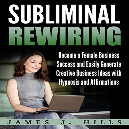 Subliminal Rewiring: Become a Female Business Success and Easily Generate Creative Business Ideas with Hypnosis and Affirmations cover art