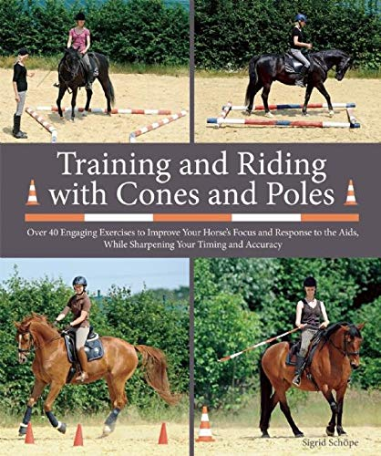Training and Riding with Cones and Poles: Over 35 Engaging Exercises to Improve Your Horse\'s Focus and Response to the Aids, While Sharpening Your Timing and Accuracy (English Edition)