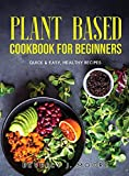 Plant Based Cookbook For Beginners: Quick & Easy, Healthy Recipes
