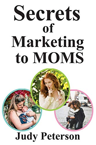 Secrets for Marketing to Moms: Your Blueprint for Reaching Moms in the 21st Century