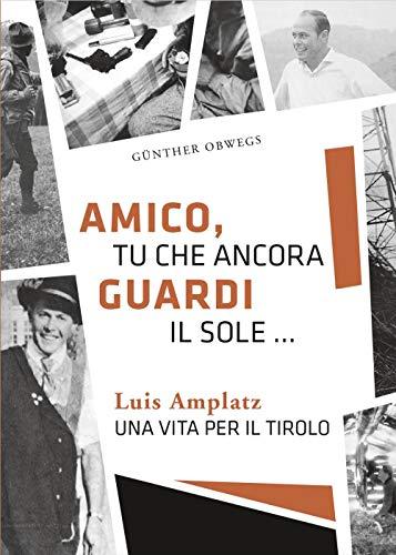 Amico, tu che ancora guardi il sole...: Luis Amplatz - una vita per il Tirolo
