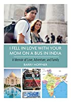 I Fell in Love with Your Mom on a Bus in India: A Memoir of Love, Adventure, and Family