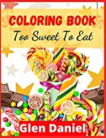 COLORING BOOK Too Sweet To Eat: 100 Pictures with Cupcakes, Ice-cream, Cookies, Popsicles, Donuts and More for Kids of All Ages
