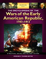 The Encyclopedia of the Wars of the Early American Republic, 1783-1812: A Political, Social, and Military History