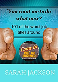 You want me to do what now?: 101 of the worst job titles around by [Sarah Jackson]