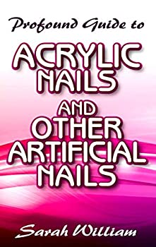 Profound Guide To Acrylic Nails and other Artificial Nails  A Complete guide to all you need to know about Acrylic Nails and other artificial nails!