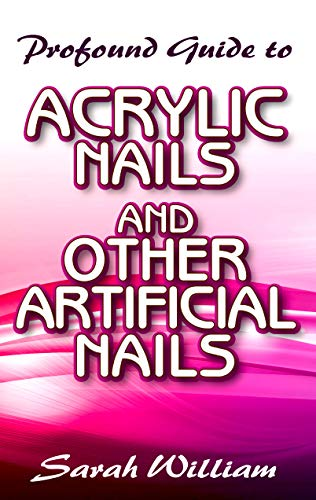 Profound Guide To Acrylic Nails and other Artificial Nails: A Complete guide to all you need to know about Acrylic Nails and other artificial nails! (English Edition)