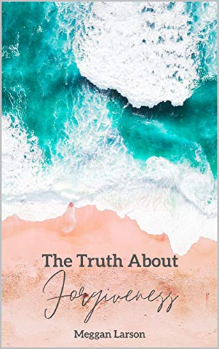 The Truth About Forgiveness: Learning to Forgive the Unforgivable (The Truth About Series) by [Meggan Larson]