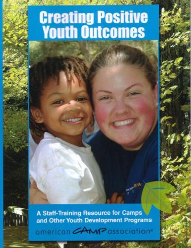 Creating Positive Youth Outcomes: A Staff-Training Resource for Camps and Other Youth Development Programs