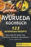 Ayurveda Kochbuch - 123 Ayurveda Rezepte: Ayurveda für jeden Tag – Frühstück, Mittag & Abendessen. (auch vegetarisch)