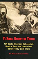 Ye Shall Know the Truth: 101 Books American Nationalists Need to Read and Understand Before 'They' Burn Them 1937787893 Book Cover