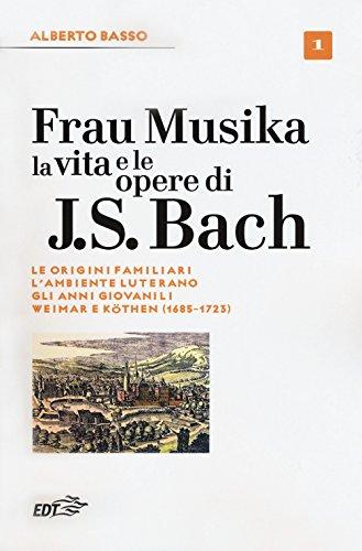 Frau Musika. La vita e le opere di J. S. Bach: 1 (Biblioteca di cultura musicale. Reprints)