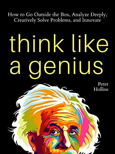 Think Like a Genius: How to Go Outside the Box, Analyze Deeply, Creatively Solve Problems, and Innovate (Mental Models for Better Living Book 5) (English Edition)