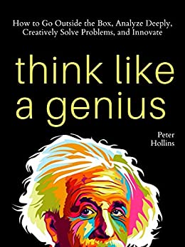 Think Like a Genius: How to Go Outside the Box, Analyze Deeply, Creatively Solve Problems, and Innovate (Mental Models for Better Living Book 5) by [Peter Hollins]