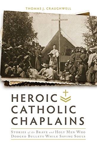 Heroic Catholic Chaplains: Stories of the Brave and Holy men Who Dodged Bullets Whiiel Saving Souls