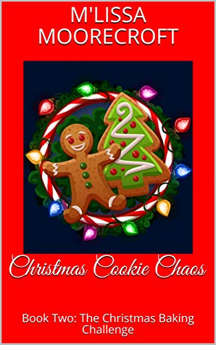 Christmas Cookie Chaos: Book Two: The Christmas Baking Challenge by [M'Lissa Moorecroft]