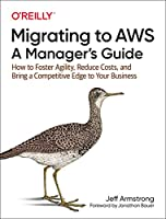 Migrating to AWS: A Manager's Guide: How to Foster Agility, Reduce Costs, and Bring a Competitive Edge to Your Business Front Cover