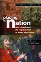 Placing the Nation: Aberystwyth and the Reproduction of Welsh Nationalism (Politics and Society in Wales)