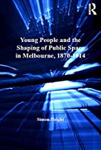 Young People and the Shaping of Public Space in Melbourne, 1870-1914 (Studies in Childhood, 1700 to the Present)