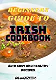 BEGINNERS GUIDE TO IRISH COOKBOOK : THE ULTIMATE GUIDE TO IRISH...