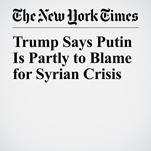 Trump Says Putin Is Partly to Blame for Syrian Crisis copertina
