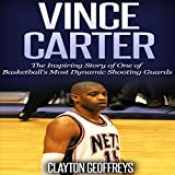 Vince Carter: The Inspiring Story of One of Basketball's Most Dynamic Shooting Guards - Clayton Geoffreys