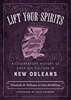 Lift Your Spirits: A Celebratory History of Cocktail Culture in New Orleans (Southern Table)